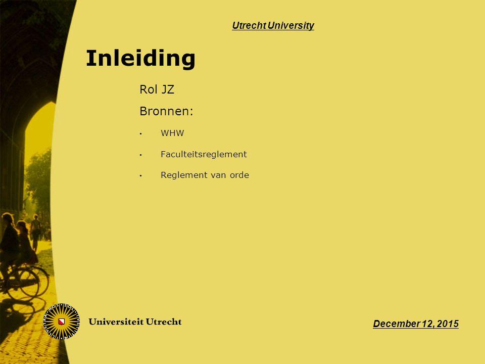 Inleiding Rol JZ Bronnen: WHW Faculteitsreglement Reglement van orde December 12, 2015 Utrecht University