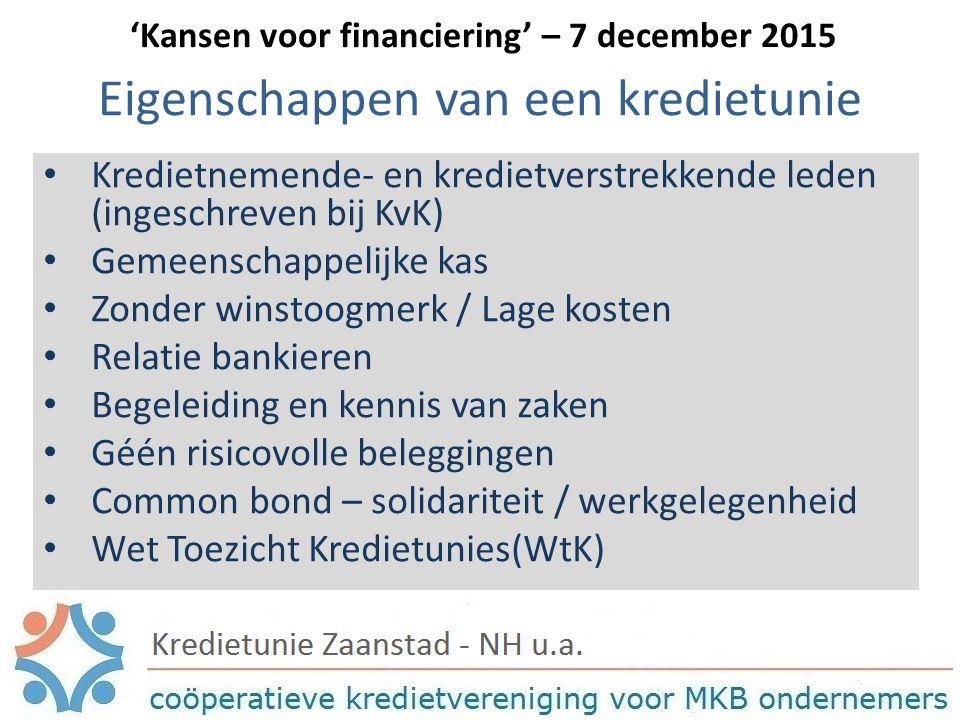 Eigenschappen van een kredietunie Kredietnemende- en kredietverstrekkende leden (ingeschreven bij KvK) Gemeenschappelijke kas Zonder winstoogmerk / Lage kosten Relatie bankieren Begeleiding en kennis van zaken Géén risicovolle beleggingen Common bond – solidariteit / werkgelegenheid Wet Toezicht Kredietunies(WtK) 'Kansen voor financiering' – 7 december 2015