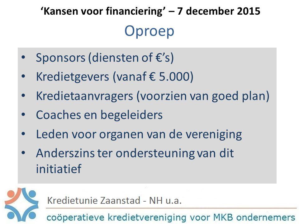 Oproep Sponsors (diensten of €'s) Kredietgevers (vanaf € 5.000) Kredietaanvragers (voorzien van goed plan) Coaches en begeleiders Leden voor organen van de vereniging Anderszins ter ondersteuning van dit initiatief 'Kansen voor financiering' – 7 december 2015