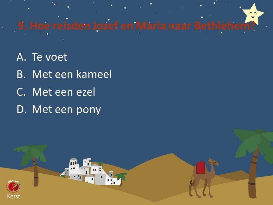 9. Hoe reisden Jozef en Maria naar Bethlehem? A.Te voet B.Met een kameel C.Met een ezel D.Met een pony