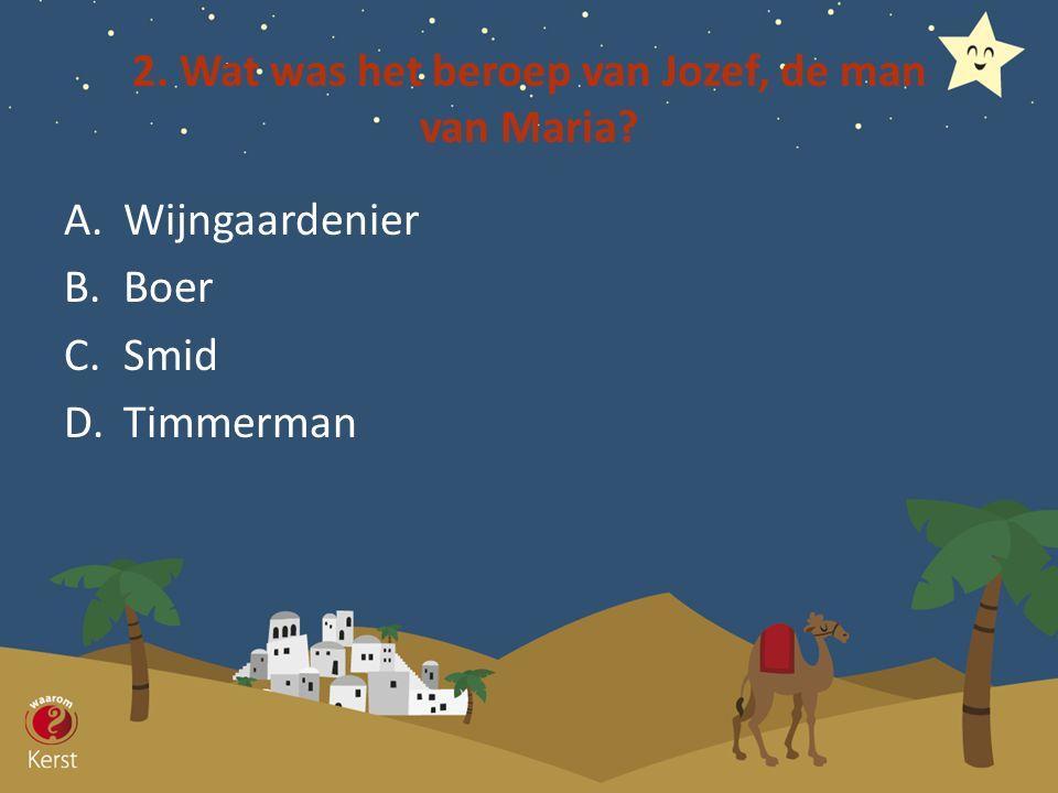 2. Wat was het beroep van Jozef, de man van Maria? A.Wijngaardenier B.Boer C.Smid D.Timmerman