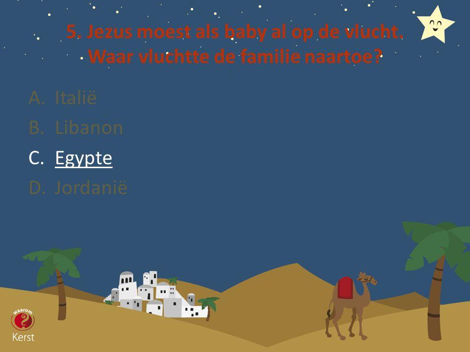 5. Jezus moest als baby al op de vlucht. Waar vluchtte de familie naartoe? A.Italië B.Libanon C.Egypte D.Jordanië