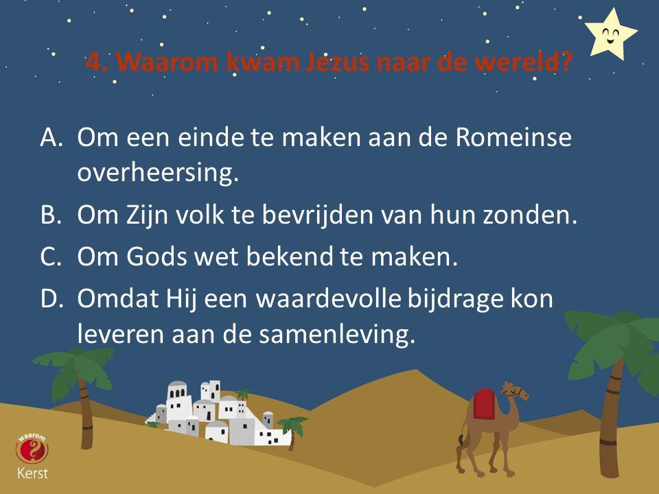4. Waarom kwam Jezus naar de wereld? A.Om een einde te maken aan de Romeinse overheersing. B.Om Zijn volk te bevrijden van hun zonden. C.Om Gods wet b