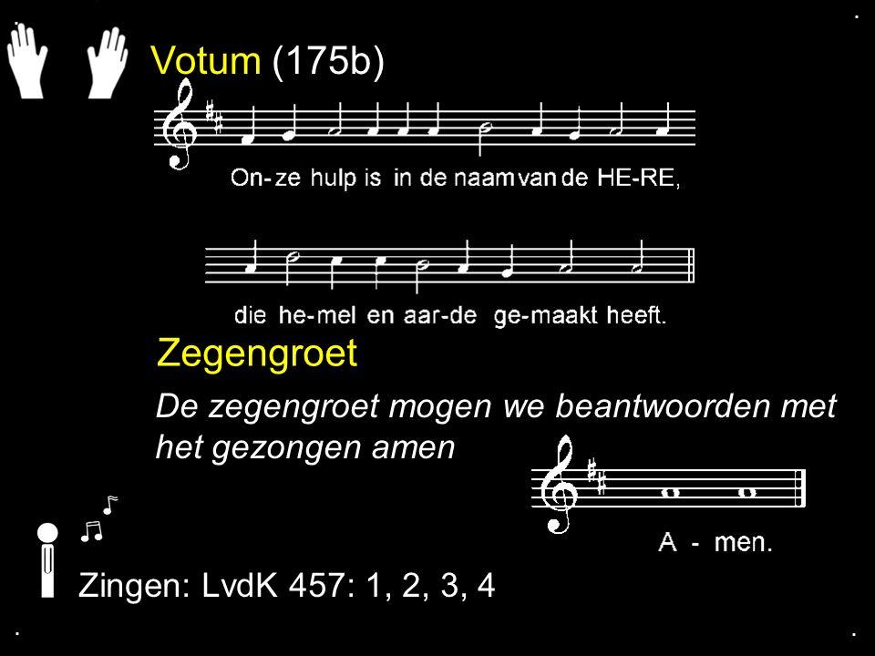 Votum (175b) Zegengroet De zegengroet mogen we beantwoorden met het gezongen amen Zingen: LvdK 457: 1, 2, 3, 4....