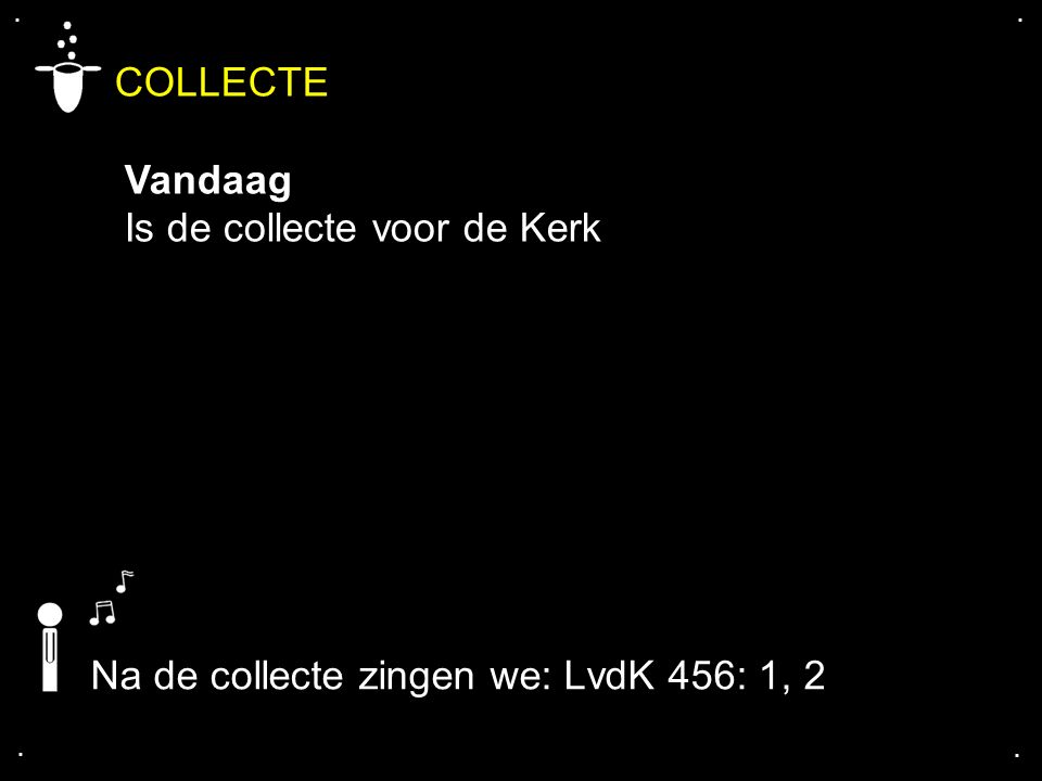 .... COLLECTE Vandaag Is de collecte voor de Kerk Na de collecte zingen we: LvdK 456: 1, 2