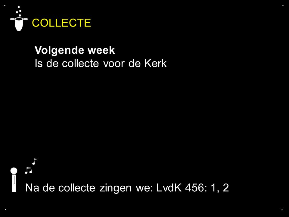 .... COLLECTE Volgende week Is de collecte voor de Kerk Na de collecte zingen we: LvdK 456: 1, 2