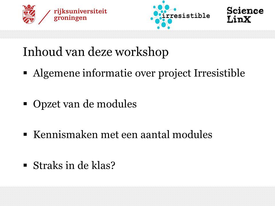Inhoud van deze workshop  Algemene informatie over project Irresistible  Opzet van de modules  Kennismaken met een aantal modules  Straks in de klas