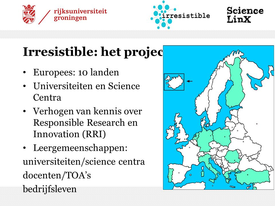 Irresistible: het project Europees: 10 landen Universiteiten en Science Centra Verhogen van kennis over Responsible Research en Innovation (RRI) Leergemeenschappen: universiteiten/science centra docenten/TOA's bedrijfsleven