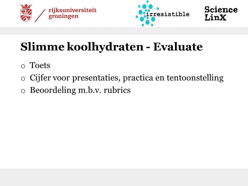 Slimme koolhydraten - Evaluate o Toets o Cijfer voor presentaties, practica en tentoonstelling o Beoordeling m.b.v.