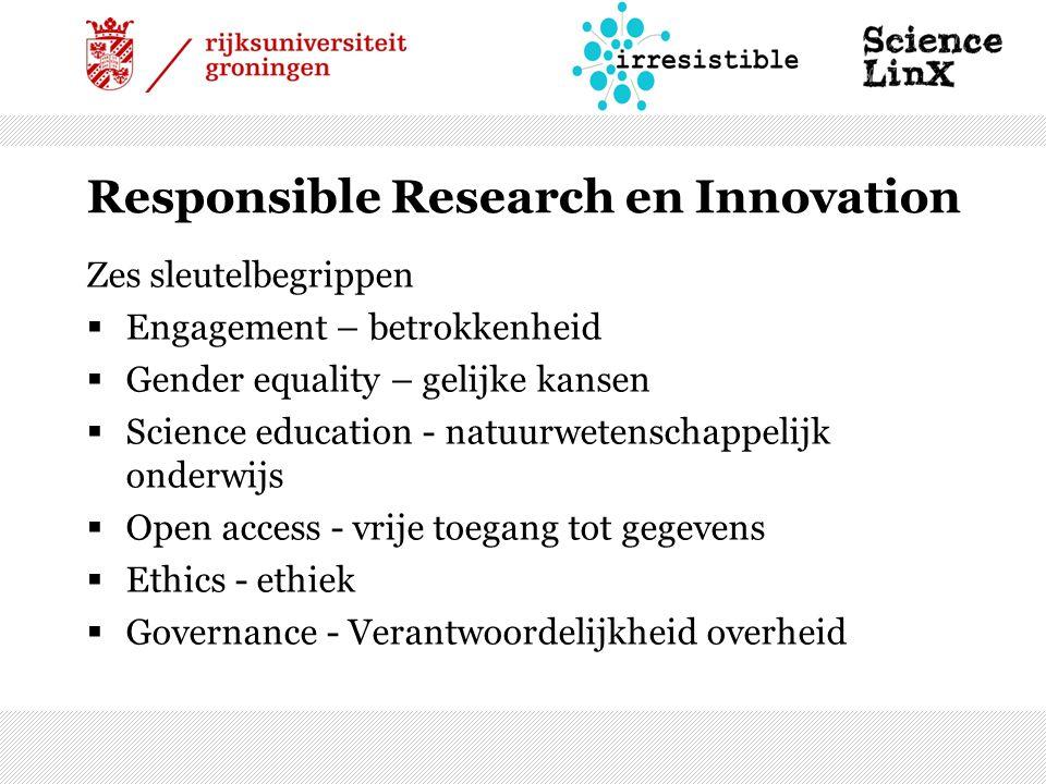 Responsible Research en Innovation Zes sleutelbegrippen  Engagement – betrokkenheid  Gender equality – gelijke kansen  Science education - natuurwetenschappelijk onderwijs  Open access - vrije toegang tot gegevens  Ethics - ethiek  Governance - Verantwoordelijkheid overheid