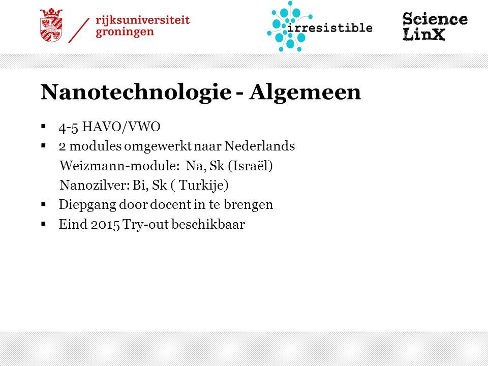 Nanotechnologie - Algemeen  4-5 HAVO/VWO  2 modules omgewerkt naar Nederlands Weizmann-module: Na, Sk (Israël) Nanozilver: Bi, Sk ( Turkije)  Diepgang door docent in te brengen  Eind 2015 Try-out beschikbaar