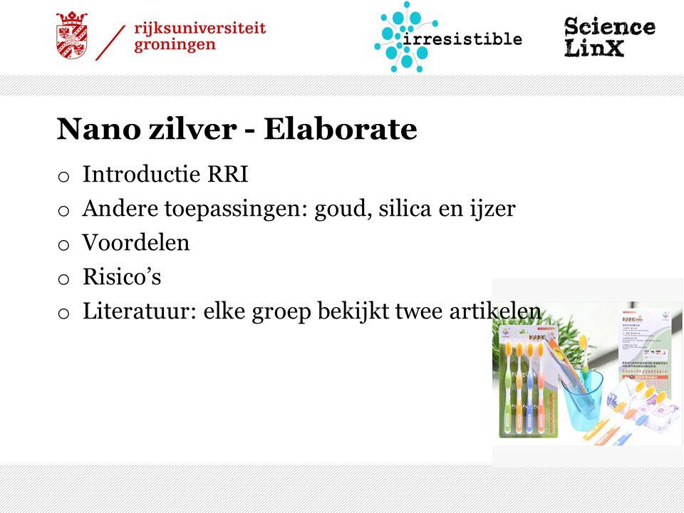 Nano zilver - Elaborate o Introductie RRI o Andere toepassingen: goud, silica en ijzer o Voordelen o Risico's o Literatuur: elke groep bekijkt twee artikelen