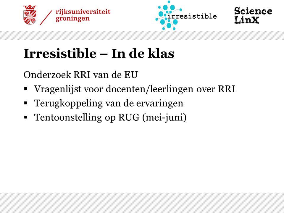 Irresistible – In de klas Onderzoek RRI van de EU  Vragenlijst voor docenten/leerlingen over RRI  Terugkoppeling van de ervaringen  Tentoonstelling op RUG (mei-juni)
