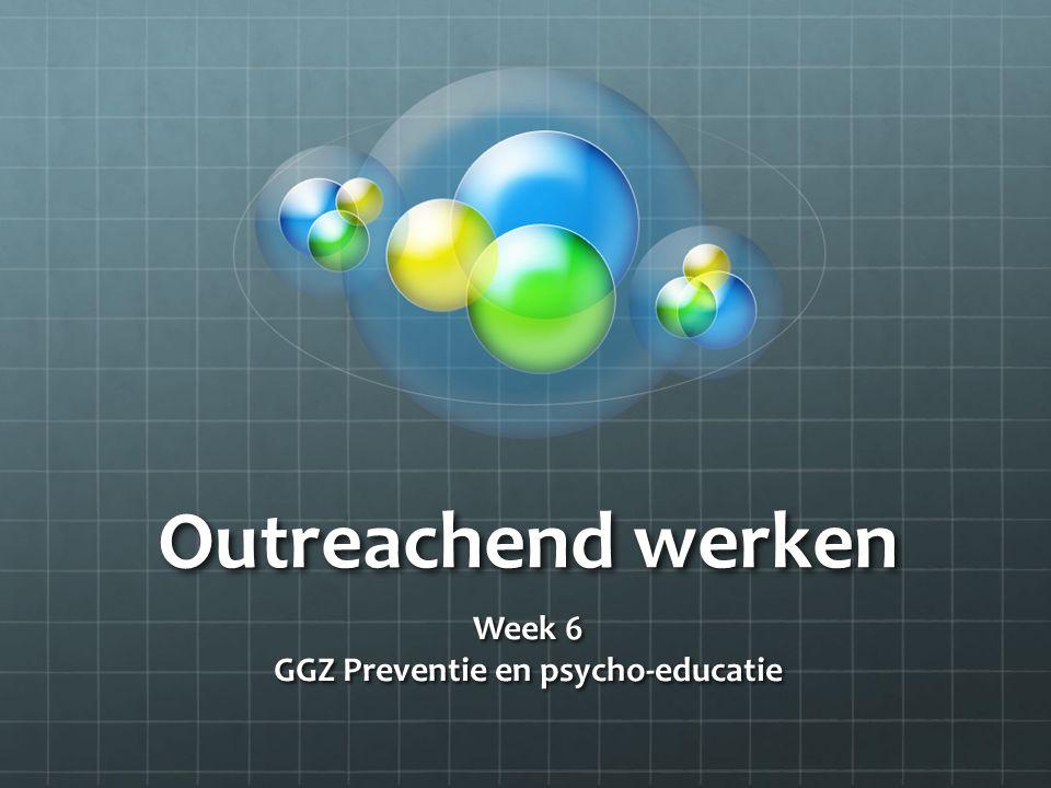 Outreachend werken Week 6 GGZ Preventie en psycho-educatie