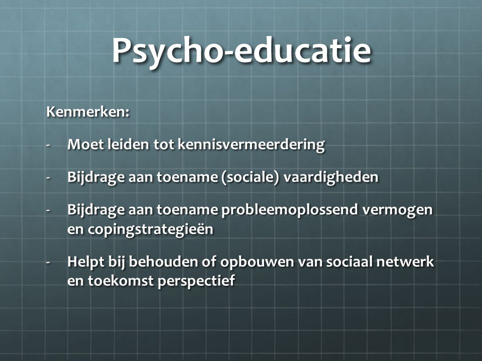 Psycho-educatie Kenmerken: -Moet leiden tot kennisvermeerdering -Bijdrage aan toename (sociale) vaardigheden -Bijdrage aan toename probleemoplossend vermogen en copingstrategieën -Helpt bij behouden of opbouwen van sociaal netwerk en toekomst perspectief