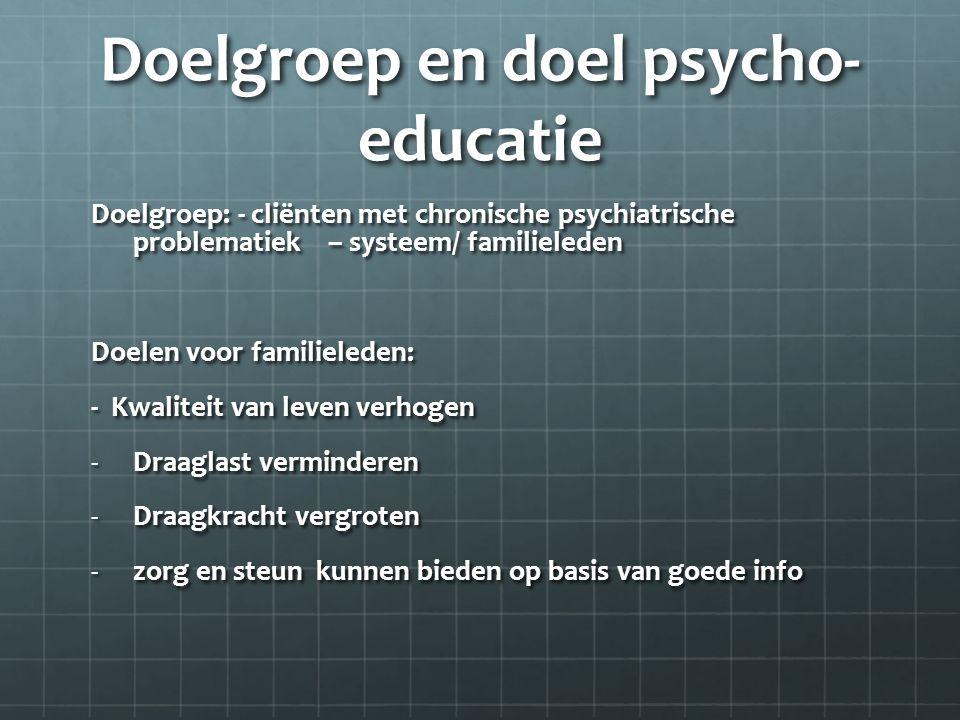 Doelgroep en doel psycho- educatie Doelgroep: - cliënten met chronische psychiatrische problematiek – systeem/ familieleden Doelen voor familieleden: - Kwaliteit van leven verhogen -Draaglast verminderen -Draagkracht vergroten -zorg en steun kunnen bieden op basis van goede info
