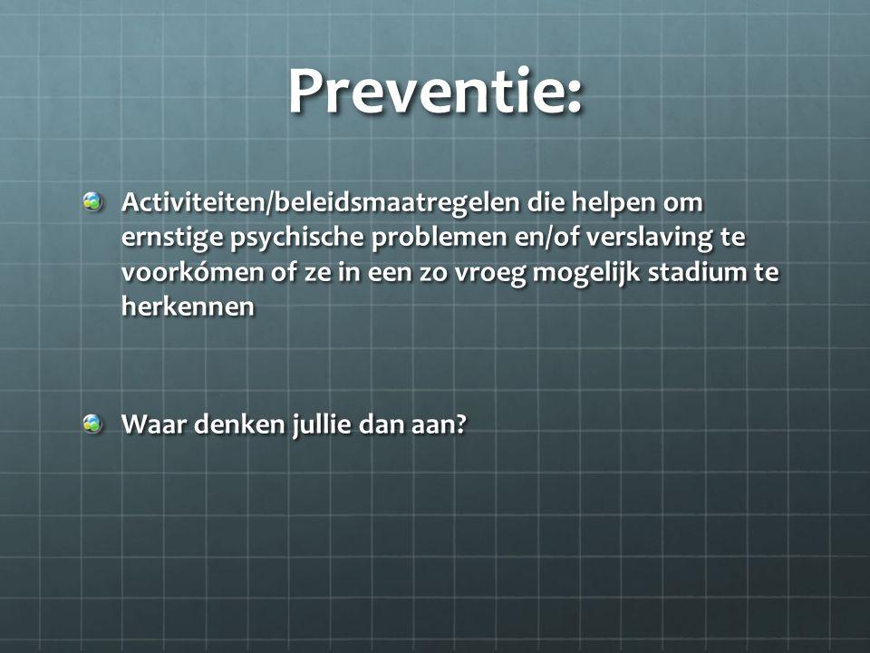 Preventie: Activiteiten/beleidsmaatregelen die helpen om ernstige psychische problemen en/of verslaving te voorkómen of ze in een zo vroeg mogelijk stadium te herkennen Waar denken jullie dan aan?