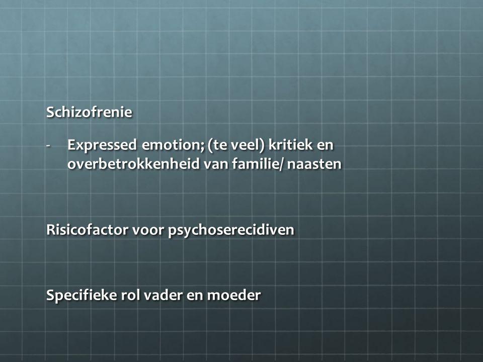 Schizofrenie -Expressed emotion; (te veel) kritiek en overbetrokkenheid van familie/ naasten Risicofactor voor psychoserecidiven Specifieke rol vader en moeder