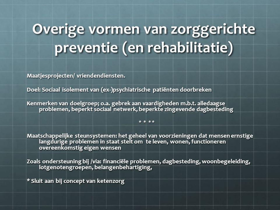 Overige vormen van zorggerichte preventie (en rehabilitatie) Maatjesprojecten/ vriendendiensten. Doel: Sociaal isolement van (ex-)psychiatrische patië