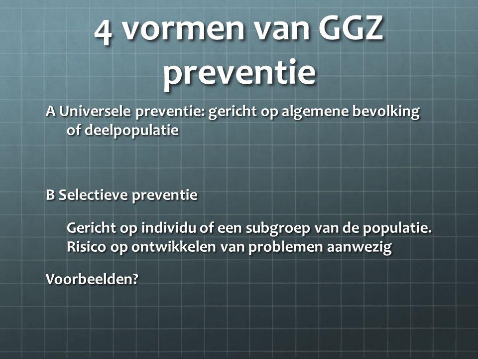 4 vormen van GGZ preventie A Universele preventie: gericht op algemene bevolking of deelpopulatie B Selectieve preventie Gericht op individu of een subgroep van de populatie.