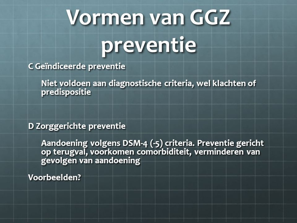Vormen van GGZ preventie C Geïndiceerde preventie Niet voldoen aan diagnostische criteria, wel klachten of predispositie D Zorggerichte preventie Aandoening volgens DSM-4 (-5) criteria.