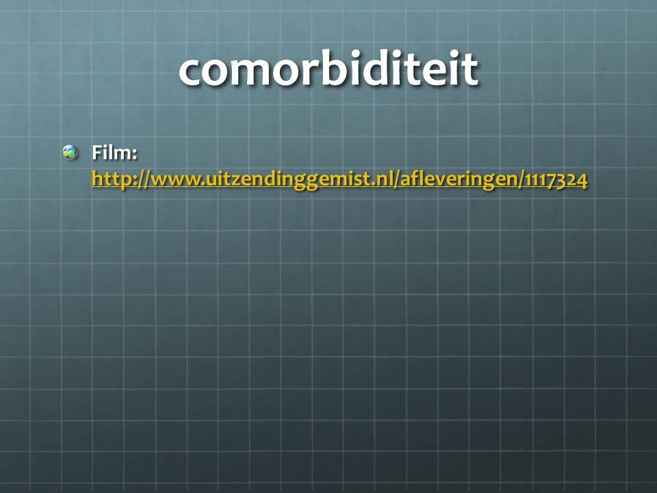 comorbiditeit Film: http://www.uitzendinggemist.nl/afleveringen/1117324 http://www.uitzendinggemist.nl/afleveringen/1117324