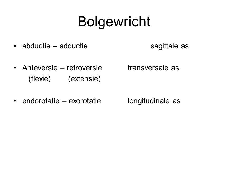 Bolgewricht abductie – adductiesagittale as Anteversie – retroversie transversale as (flexie) (extensie) endorotatie – exorotatielongitudinale as