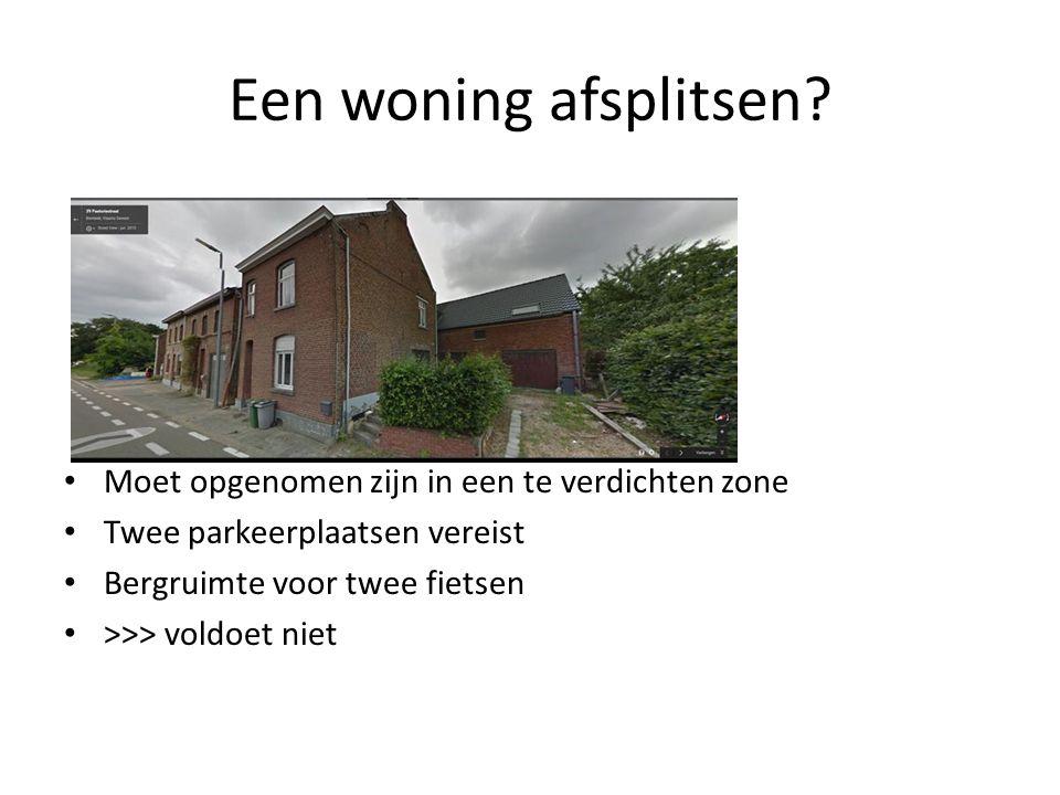 Een woning afsplitsen? Moet opgenomen zijn in een te verdichten zone Twee parkeerplaatsen vereist Bergruimte voor twee fietsen >>> voldoet niet