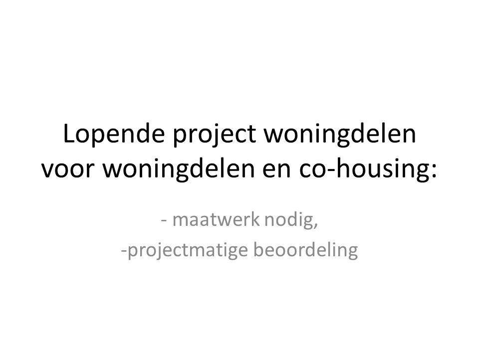 Lopende project woningdelen voor woningdelen en co-housing: - maatwerk nodig, -projectmatige beoordeling