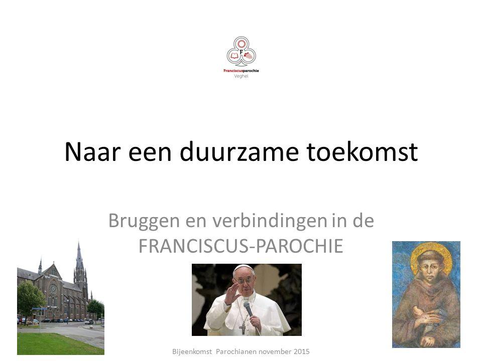 Naar een duurzame toekomst Bruggen en verbindingen in de FRANCISCUS-PAROCHIE Bijeenkomst Parochianen november 2015