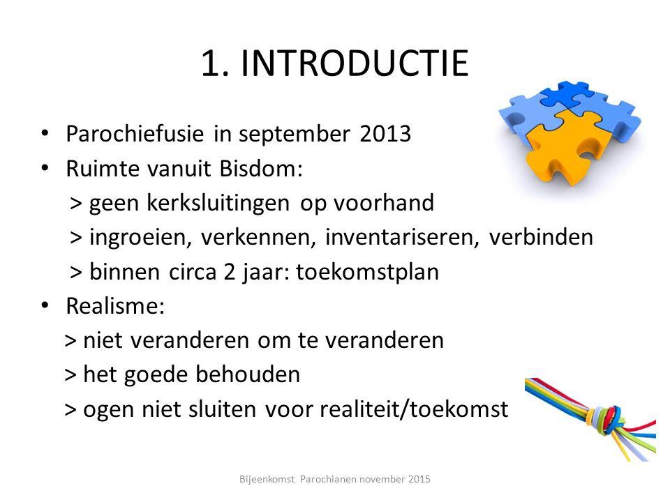 1. INTRODUCTIE Parochiefusie in september 2013 Ruimte vanuit Bisdom: > geen kerksluitingen op voorhand > ingroeien, verkennen, inventariseren, verbind
