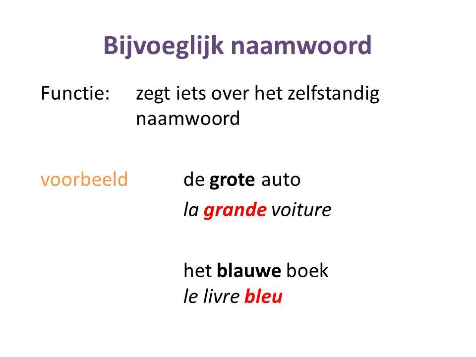 Bijvoeglijk naamwoord Functie: zegt iets over het zelfstandig naamwoord voorbeeldde grote auto la grande voiture het blauwe boek le livre bleu