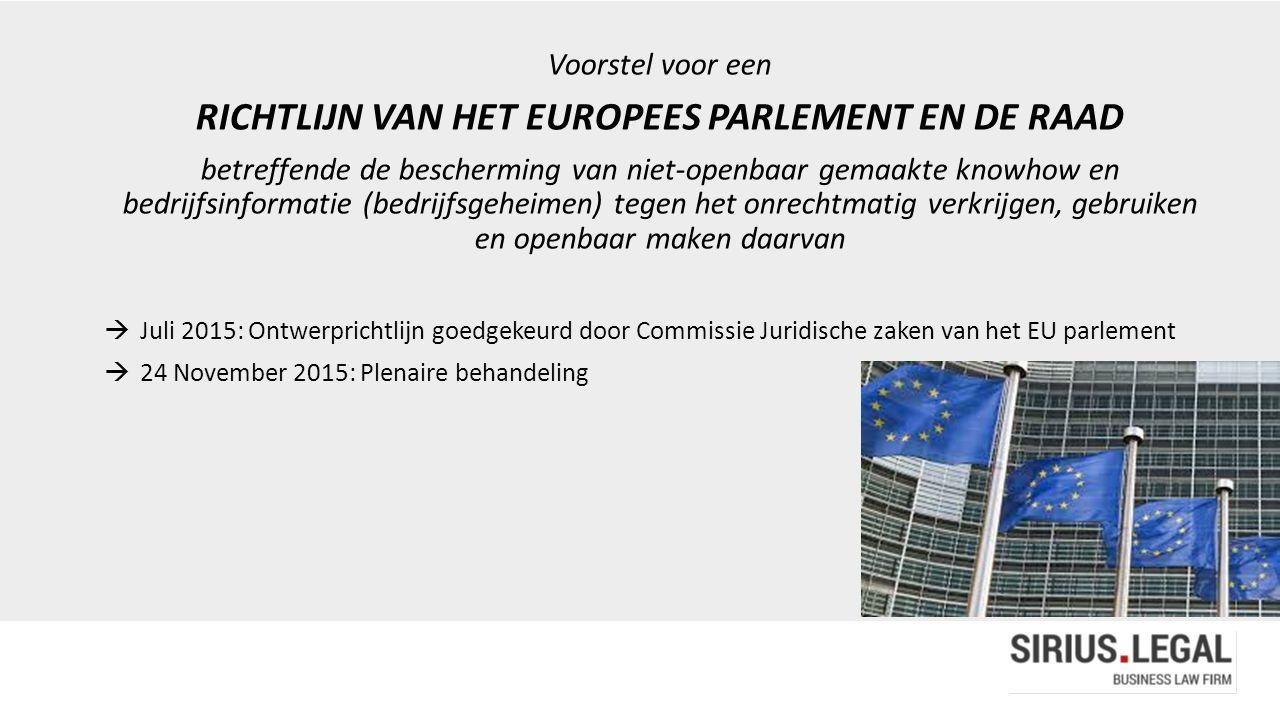 Voorstel voor een RICHTLIJN VAN HET EUROPEES PARLEMENT EN DE RAAD betreffende de bescherming van niet-openbaar gemaakte knowhow en bedrijfsinformatie (bedrijfsgeheimen) tegen het onrechtmatig verkrijgen, gebruiken en openbaar maken daarvan  Juli 2015: Ontwerprichtlijn goedgekeurd door Commissie Juridische zaken van het EU parlement  24 November 2015: Plenaire behandeling