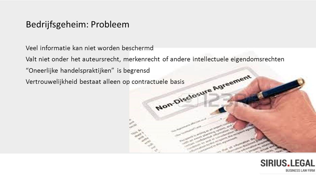 Bedrijfsgeheim: Probleem Veel informatie kan niet worden beschermd Valt niet onder het auteursrecht, merkenrecht of andere intellectuele eigendomsrech