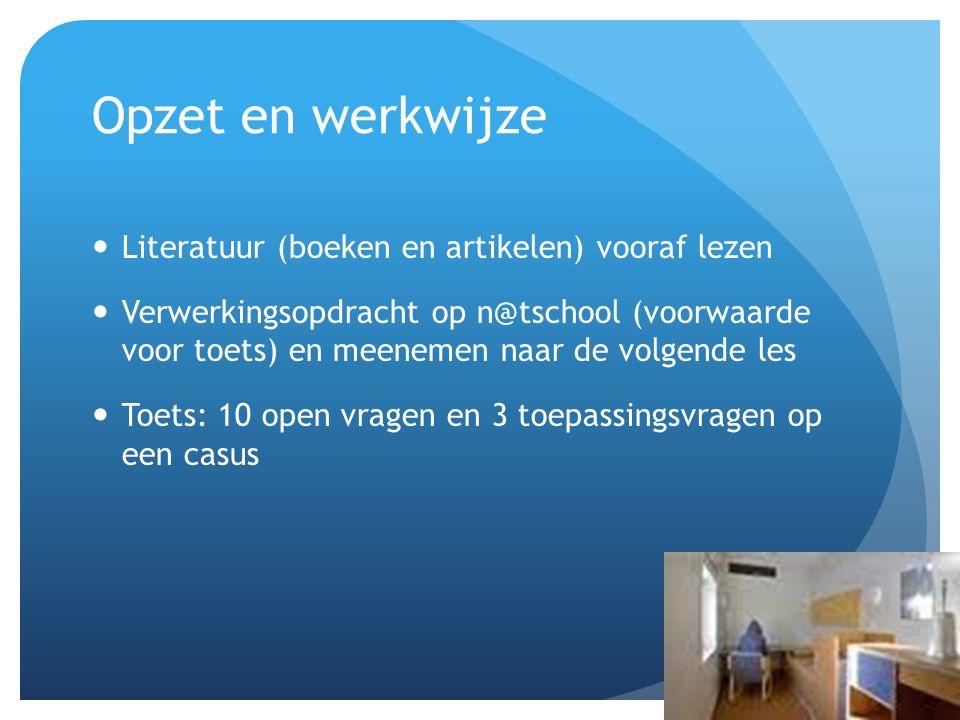 Opzet en werkwijze Literatuur (boeken en artikelen) vooraf lezen Verwerkingsopdracht op n@tschool (voorwaarde voor toets) en meenemen naar de volgende les Toets: 10 open vragen en 3 toepassingsvragen op een casus