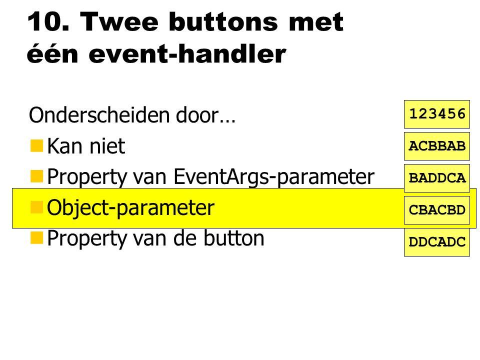 10. Twee buttons met één event-handler Onderscheiden door… nKan niet nProperty van EventArgs-parameter nObject-parameter nProperty van de button ACBBA