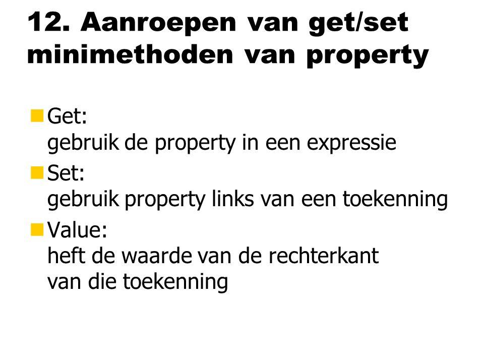 12. Aanroepen van get/set minimethoden van property nGet: gebruik de property in een expressie nSet: gebruik property links van een toekenning nValue: