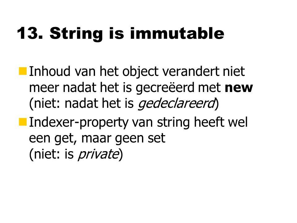 13. String is immutable nInhoud van het object verandert niet meer nadat het is gecreëerd met new (niet: nadat het is gedeclareerd) nIndexer-property