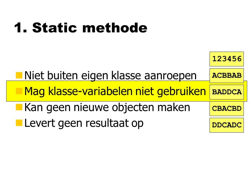 1. Static methode nNiet buiten eigen klasse aanroepen nMag klasse-variabelen niet gebruiken nKan geen nieuwe objecten maken nLevert geen resultaat op