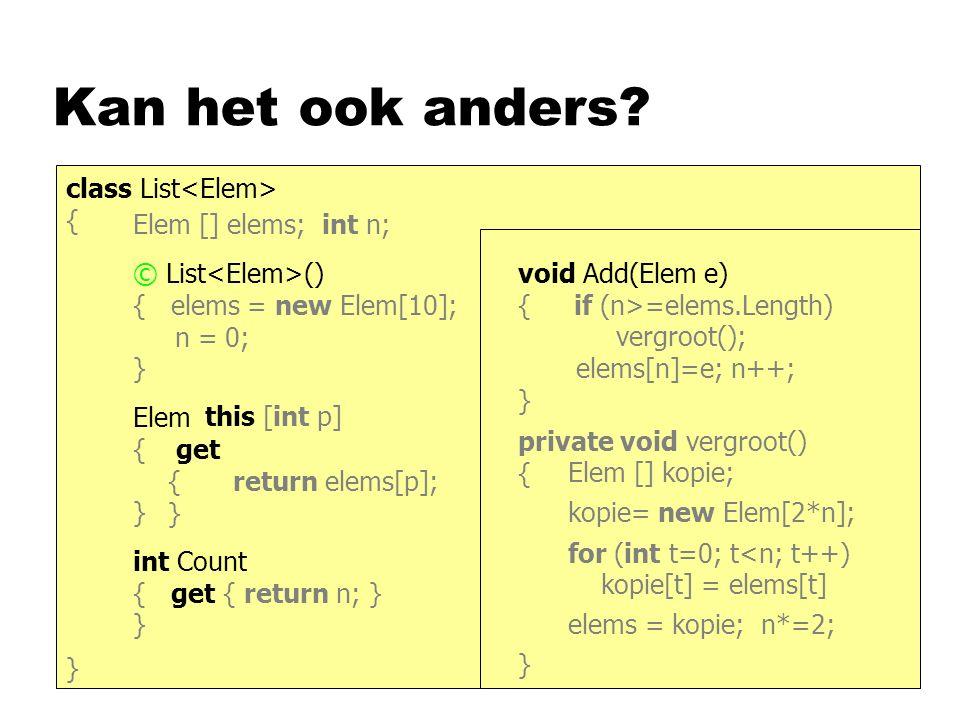 Kan het ook anders? class List { } Elem [] elems; int n; © List () { elems = new Elem[10]; n = 0; } Elem Get (int p) { return elems[p]; } int Count {
