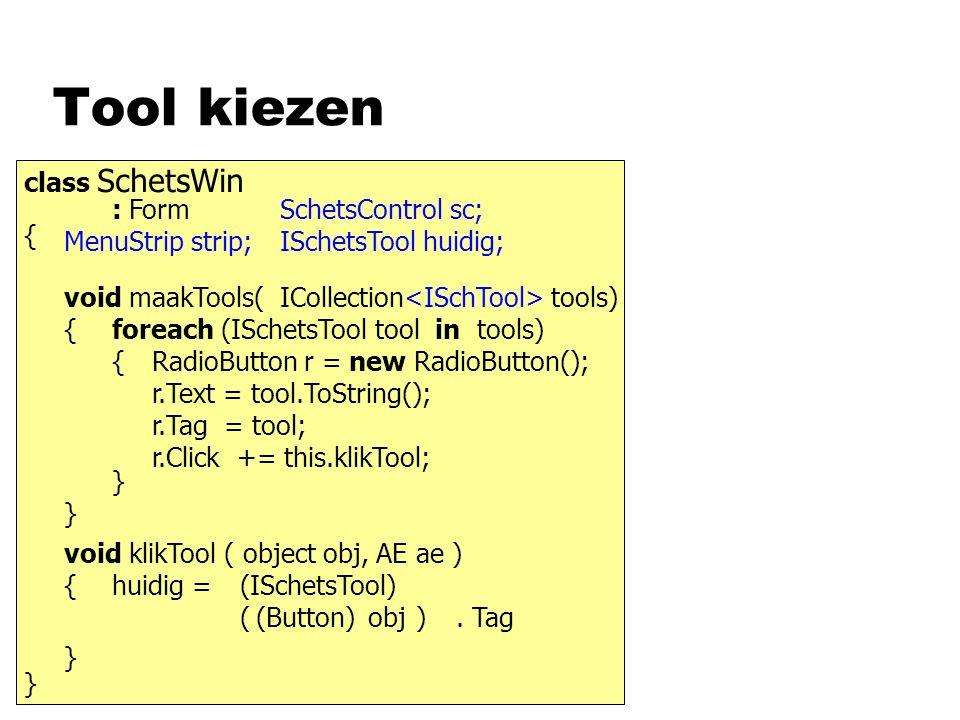 Tool kiezen class SchetsWin : Form { } MenuStrip strip; SchetsControl sc; ISchetsTool huidig; void klikTool ( object obj, AE ae ) { } huidig = obj. Ta