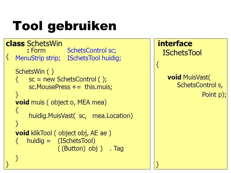 Tool gebruiken class SchetsWin : Form { } MenuStrip strip; SchetsControl sc; ISchetsTool huidig; SchetsWin ( ) { } sc.MousePress += void klikTool ( ob