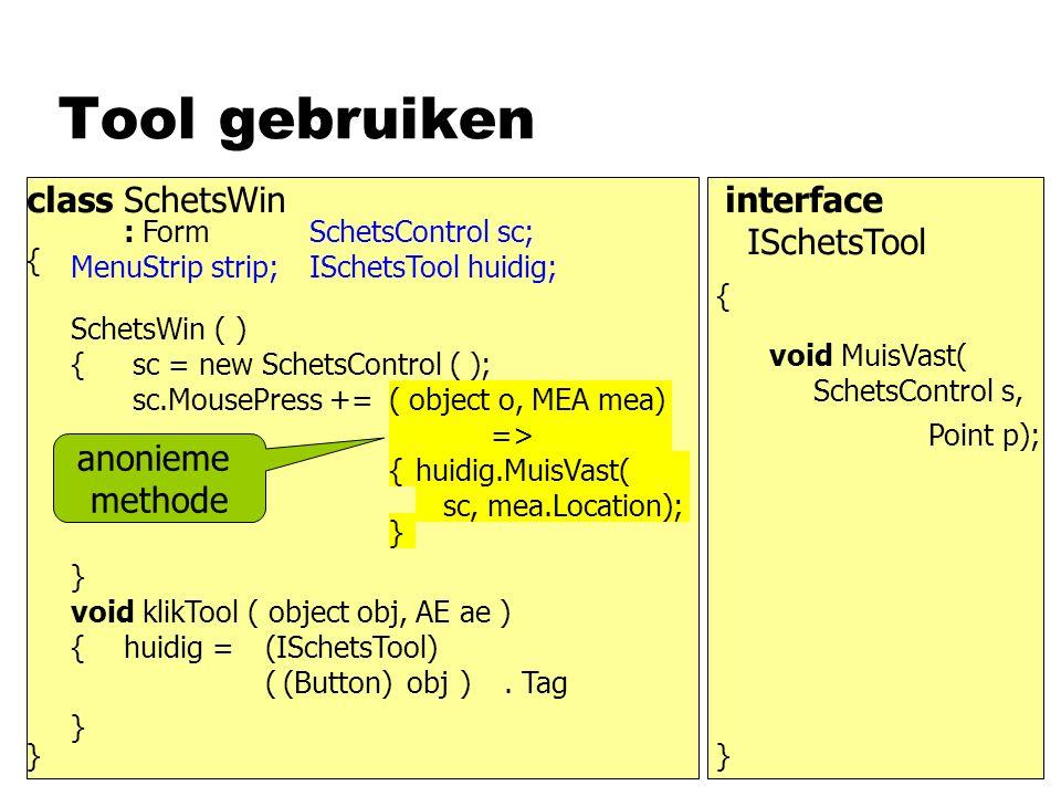 Tool gebruiken class SchetsWin : Form { } MenuStrip strip; SchetsControl sc; ISchetsTool huidig; SchetsWin ( ) { sc.MousePress += void klikTool ( obje