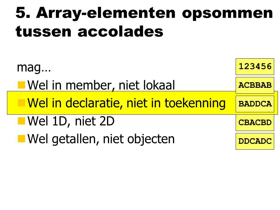 5. Array-elementen opsommen tussen accolades mag… nWel in member, niet lokaal nWel in declaratie, niet in toekenning nWel 1D, niet 2D nWel getallen, n