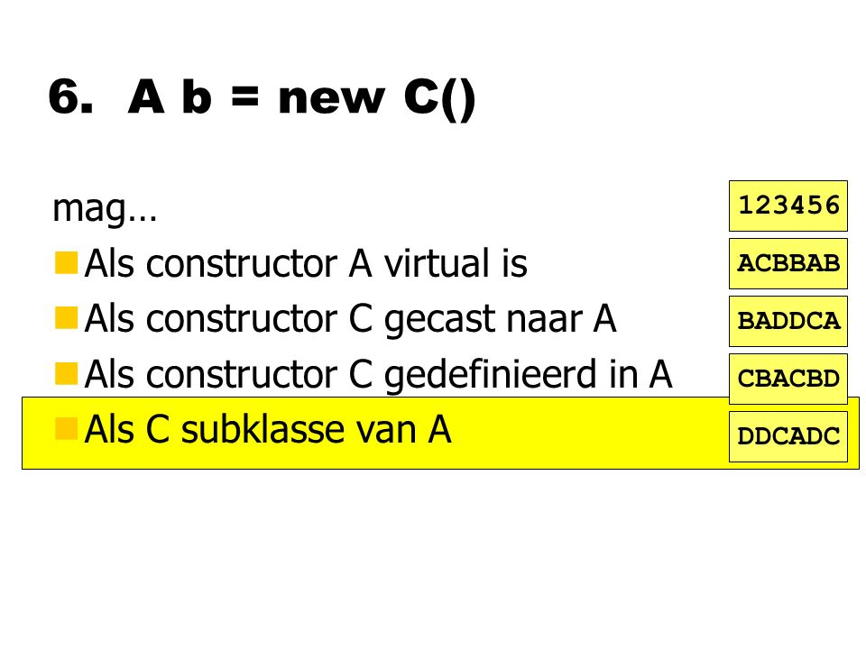 6. A b = new C() mag… nAls constructor A virtual is nAls constructor C gecast naar A nAls constructor C gedefinieerd in A nAls C subklasse van A ACBBA