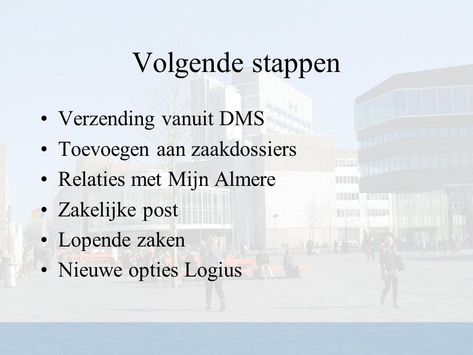 Volgende stappen Verzending vanuit DMS Toevoegen aan zaakdossiers Relaties met Mijn Almere Zakelijke post Lopende zaken Nieuwe opties Logius