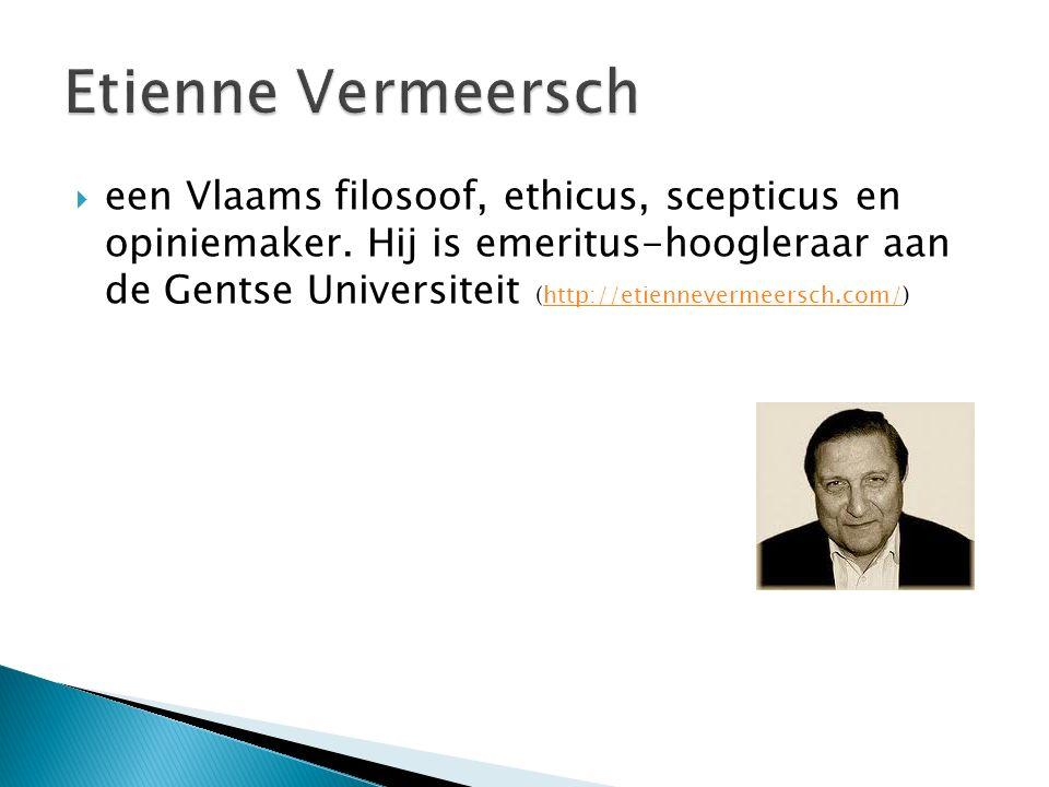  een Vlaams filosoof, ethicus, scepticus en opiniemaker. Hij is emeritus-hoogleraar aan de Gentse Universiteit (http://etiennevermeersch.com/)http://