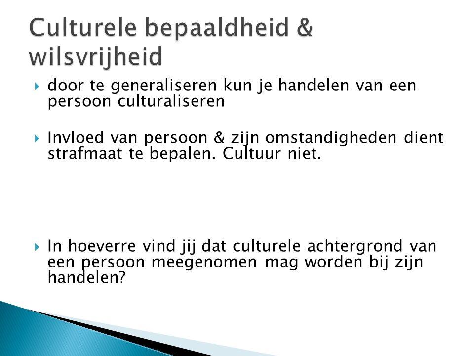  door te generaliseren kun je handelen van een persoon culturaliseren  Invloed van persoon & zijn omstandigheden dient strafmaat te bepalen. Cultuur