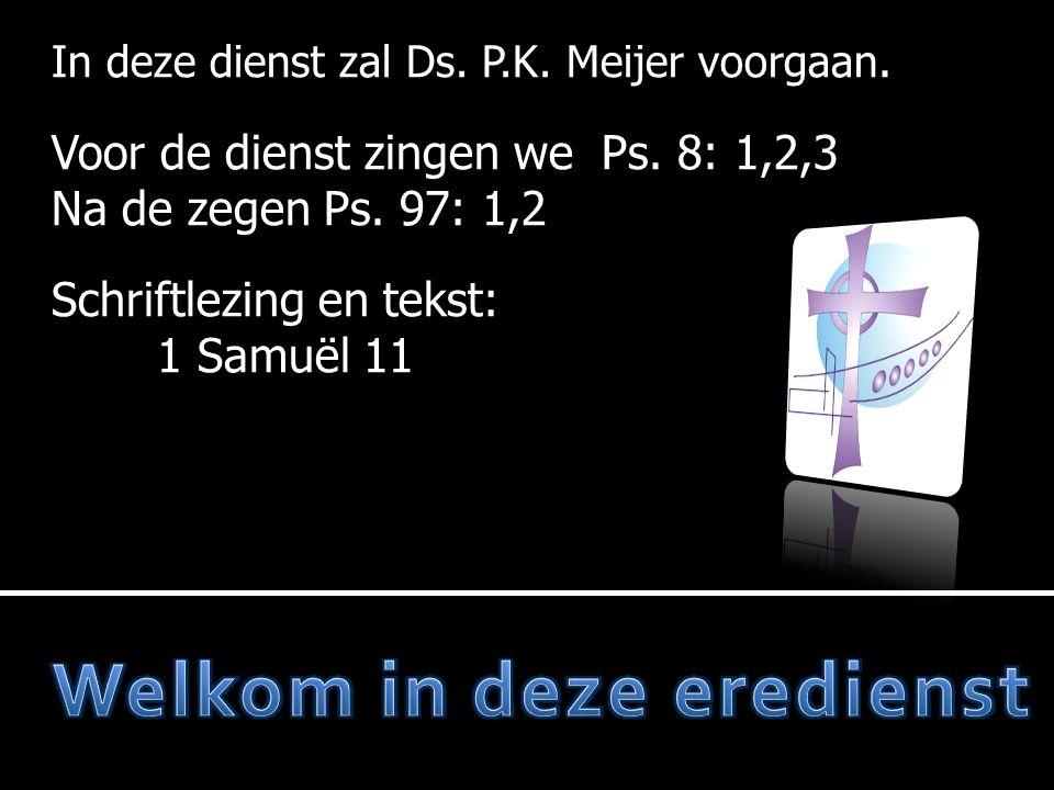 In deze dienst zal Ds. P.K. Meijer voorgaan. Voor de dienst zingen we Ps. 8: 1,2,3 Na de zegen Ps. 97: 1,2 Schriftlezing en tekst: 1 Samuël 11