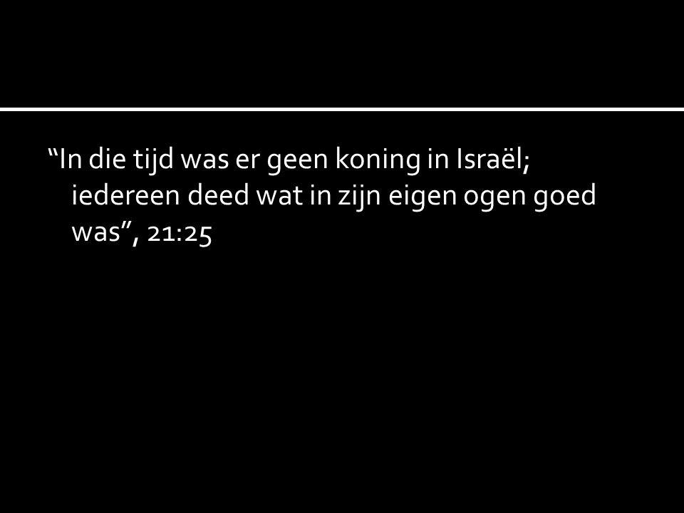 """""""In die tijd was er geen koning in Israël; iedereen deed wat in zijn eigen ogen goed was"""", 21:25"""